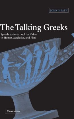 The Talking Greeks: Speech, Animals, and the Other in Homer, Aeschylus, and Plato