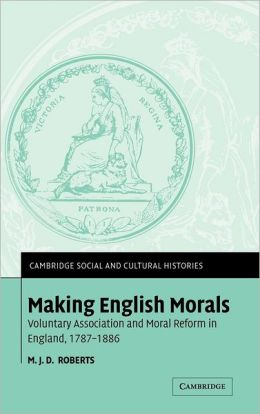 Making English Morals: Voluntary Association and Moral Reform in England, 1787-1886