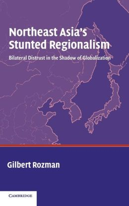Northeast Asia's Stunted Regionalism: Bilateral Distrust in the Shadow of Globalization