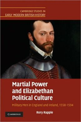 Martial Power and Elizabethan Political Culture: Military Men in England and Ireland, 1558-1594