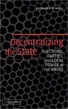 Decentralizing the State: Elections, Parties, and Local Power in the Andes
