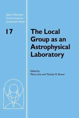The Local Group as an Astrophysical Laboratory: Proceedings of the Space Telescope Science Institute Symposium, held in Baltimore, Maryland May 5-8, 2003