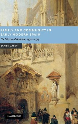 Family and Community in Early Modern Spain: The Citizens of Granada, 1570-1739