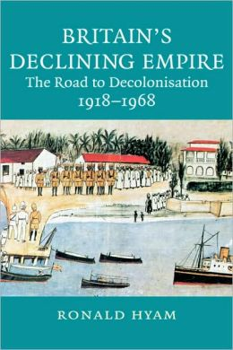 Britain's Declining Empire: The Road to Decolonisation, 1918-1968
