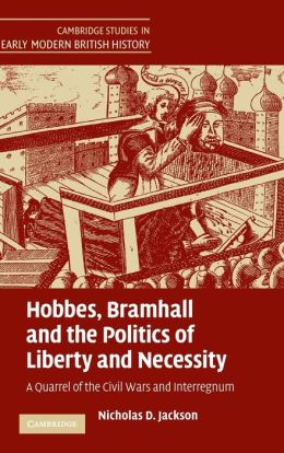Hobbes, Bramhall and the Politics of Liberty and Necessity: A Quarrel of the Civil Wars and Interregnum