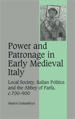 Power and Patronage in Early Medieval Italy: Local Society, Italian Politics and the Abbey of Farfa, c.700-900
