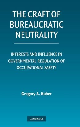 The Craft of Bureaucratic Neutrality: Interests and Influence in Governmental Regulation of Occupational Safety