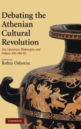 Debating the Athenian Cultural Revolution: Art, Literature, Philosophy, and Politics 430-380 BC