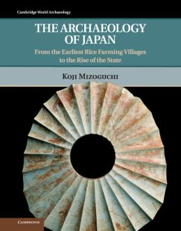 The Archaeology of Japan: From the Earliest Rice Farming Villages to the Rise of the State