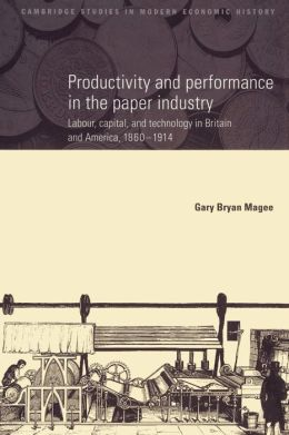 Productivity and Performance in the Paper Industry: Labour, Capital and Technology in Britain and America, 1860-1914