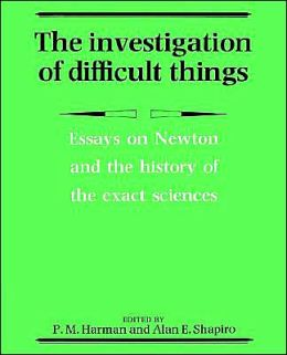 The Investigation of Difficult Things: Essays on Newton and the History of the Exact Sciences in Honour of D. T. Whiteside