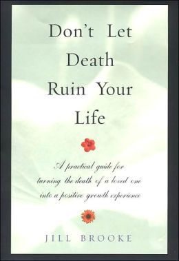 Don't Let Death Ruin Your Life: A Practical Guide to Reclaiming Happiness After the Death of a Loved One Jill Brooke
