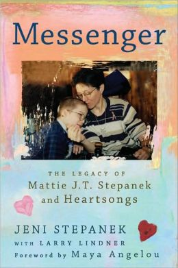 Messenger: The Legacy of Mattie J.T. Stepanek and Heartsongs Jeni Stepanek, Maya Angelou and Larry Lindner