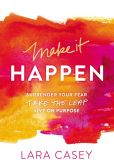 Book Cover Image. Title: Make it Happen:  Surrender Your Fear. Take the Leap. Live On Purpose., Author: Lara Casey
