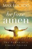 Book Cover Image. Title: Before Amen:  The Power of a Simple Prayer, Author: Max Lucado