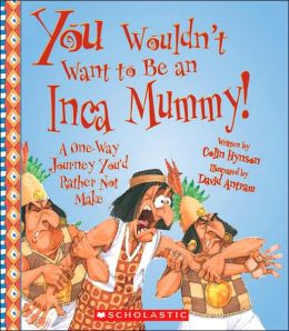 Be an Inca Mummy!: A One-Way Journey You'D Rather Not Make