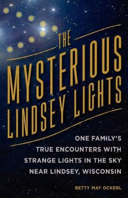 The Mysterious Lindsey Lights: One Family's True Encounters with Strange Lights in the Sky Near Lindsey, Wisconsin