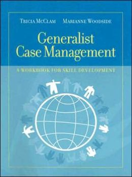 Generalist Case Management: A Workbook for Skill Development Tricia McClam and Marianne R. Woodside