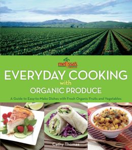 Melissa's Everyday Cooking with Organic Produce: A Guide to Easy-to-Make Dishes with Fresh Organic Fruits and Vegetables