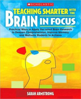 Teaching Smarter With the Brain in Mind: Practical Ways to Apply the Latest Brain Research to Deepen Comprehension, Improve Memory, and Motivate Students to Achieve