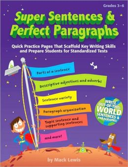 Super Sentences & Perfect Paragraphs: Quick Practice Pages That Scaffold Key Writing Skills and Prepare Students for Standardized Tests