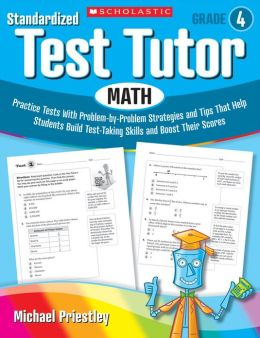 Standardized Test Tutor: Math: Grade 4: Practice Tests With Problem-by-Problem Strategies and Tips That Help Students Build Test-Taking Skills and Boost Their Scores