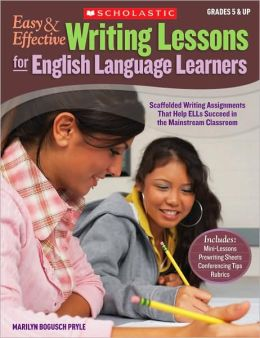 Easy & Effective Writing Lessons for English Language Learners: Scaffolded Writing Assignments That Help ELLs Succeed in the Mainstream Classroom