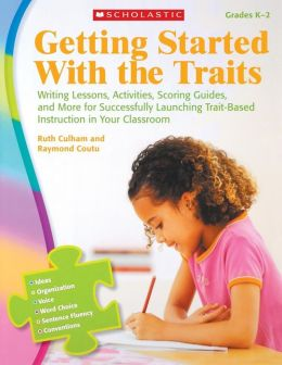 Getting Started With the Traits: K-2: Writing Lessons, Activities, Scoring Guides, and More for Successfully Launching Trait-Based Instruction in Your Classroom