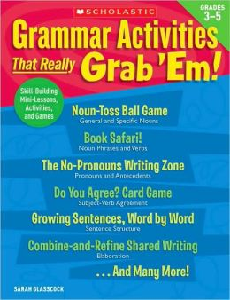 Grammar Activities That Really Grab 'Em!: Grades 3-5: Skill-Building Mini-Lessons, Activities, and Games Sarah Glasscock