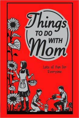 Things To Do With Mom: Lots Of Fun For Everyone