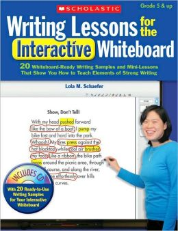 Writing Lessons for the Interactive Whiteboard: 20 Whiteboard-Ready Writing Samples and Mini-Lessons That Show You How to Teach the Elements of Strong Writing