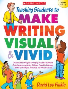 Teaching Students to Make Writing Visual and Vivid: Lessons and Strategies for Helping Students Elaborate Using Imagery, Anecdotes, Dialogue, Figurative Language, Cinematic Techniques, Scenarios, and Sensory Detail