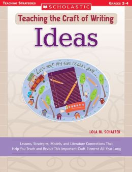 Teaching the Craft of Writing: Ideas: Lessons, Strategies, Models, and Literature Connections That Help You Teach and Revisit This Important Craft Element All Year Long (PagePerfect NOOK Book)