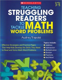 Teaching Struggling Readers to Tackle Math Word Problems: Effective Strategies and Practice Pages That Help Kids Develop the Skills They Need to Read and Solve Math Word Problems
