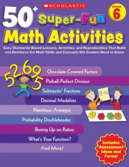 50+ Super-Fun Math Activities: Grade 6: Easy Standards-Based Lessons, Activities, and Reproducibles That Build and Reinforce the Math Skills and Concepts 6th Graders Need to Know