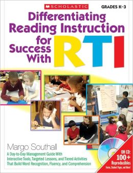 Differentiating Reading Instruction for Success With RTI: A Day-to-Day Management Guide With Interactive Tools, Targeted Lessons, and Tiered Activities, That Build Word Recognition, Fluency, and Comprehension