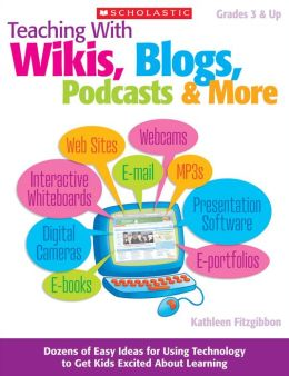 Teaching With Wikis, Blogs, Podcasts & More: Dozens of Easy Ideas for Using Technology to Get Kids Excited About Learning (PagePerfect NOOK Book)