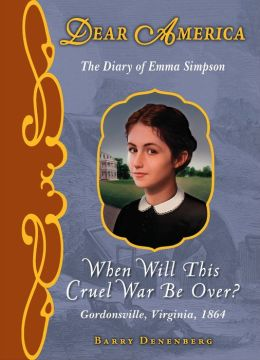 When Will This Cruel War Be Over?: The Civil War Diary of Emma Simpson, Gordonsville, Virginia, 1864 (Dear America Series) Barry Denenberg