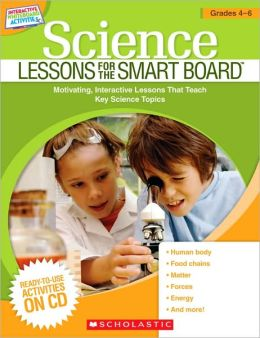 Science Lessons for the SMART Board: Grades 4-6: Motivating, Interactive Lessons That Teach Key Science Topics