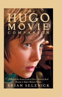 The Hugo Movie Companion: A Behind the Scenes Look at How a Beloved Book Became a Motion Picture