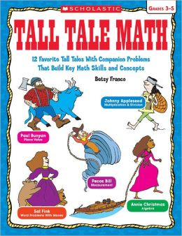 Tall Tale Math: 12 Favorite Tall Tales With Companion Problems That Build Key Math Skills and Concepts