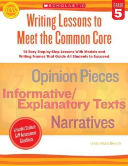 Writing Lessons To Meet the Common Core: Grade 5: 18 Easy Step-by-Step Lessons With Models and Writing Frames That Guide All Students to Succeed
