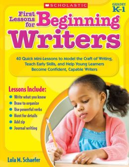 First Lessons for Beginning Writers: 40 Quick Mini-Lessons to Model the Craft of Writing, Teach Early Skills, and Help Young Learners Become Confident, Capable Writers (PagePerfect NOOK Book)
