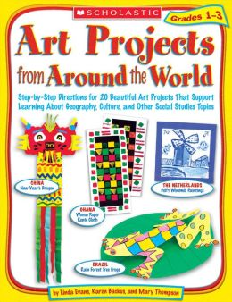Art Projects from Around the World: Grades 1-3: Step-by-Step Directions for 20 Beautiful Art Projects That Support Learning About Geography, Culture, and Other Social Studies Topics (PagePerfect NOOK Book)