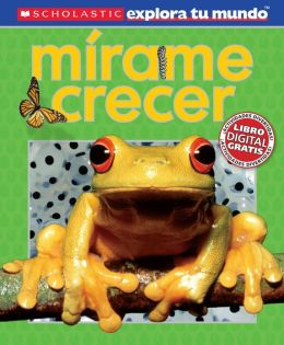 Scholastic Explora Tu Mundo: Mirame crecer: (Spanish language edition of Scholastic Discover More: See Me Grow)