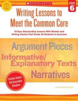 Writing Lessons To Meet the Common Core: Grade 6: 18 Easy Step-by-Step Lessons With Models and Writing Frames That Guide All Students to Succeed
