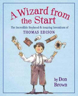 A Wizard from the Start: The Incredible Boyhood & Amazing Inventions of Thomas Edison