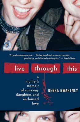 Live Through This: A Mother's Memoir of Runaway Daughters and Reclaimed Love