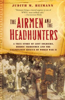 The Airmen and the Headhunters: A True Story of Lost Soldiers, Heroic Tribesmen and the Unlikeliest Rescue of World War II