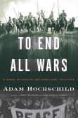 Book Cover Image. Title: To End All Wars:  A Story of Loyalty and Rebellion, 1914-1918, Author: Adam Hochschild